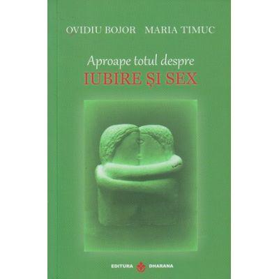 Aproape totul despre iubire si sex ( Editura: Dharana, Autor: Ovidiu Bojor, Maria Timuc ISBN 978-973-8975-85-9 )