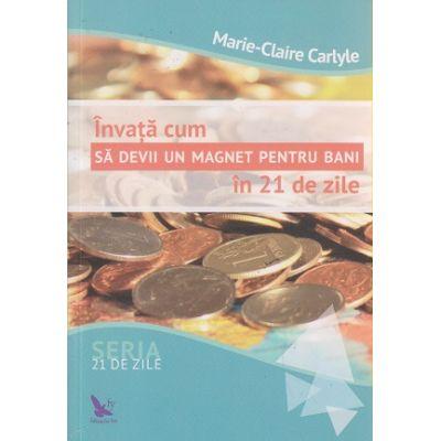 Invata cum sa devii in magnet pentru bani in 21 de zile ( Editura: For You, Autor: Marie-Claire Carlyle ISBN 978-606-639-112-2 )