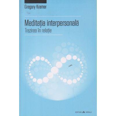 Meditatia interpersonala ( Editura: Herald, Autor: Gregory Kramer ISBN 978-973-111-532-0 )