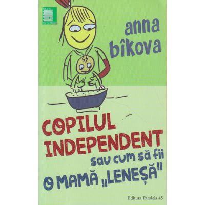 Copilul independent sau cum sa fii o mama lenesa ( Editura: Paralela 45, Autor: Anna Bikova ISBN 978-973-47-24-34-5 )