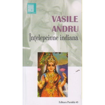 Intelepciunea indiana ( Editura: Paralela 45, Autor: Vasile Andru ISBN 978-973-47-2405-5 )