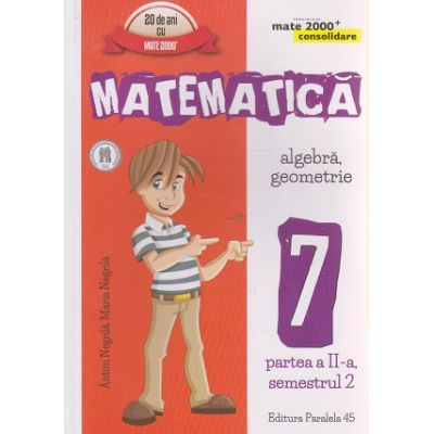 Matematica algebra, geometrie clasa a 7- a, partea a II - a, semestrul 2 CONSOLIDARE 2016 ( Editura: Paralela 45, Autor: Anton Negrila, Maria Negrila ISBN 9789734724581 )