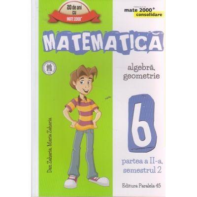 Matematica algebra, geometrie clasa a 6 - a partea a II - a, semestrul 2 CONSOLIDARE 2016 ( Editura: Paralela 45, Autor: Dan Zaharia, Maria Zaharia ISBN 978-973-47-2457-4 )