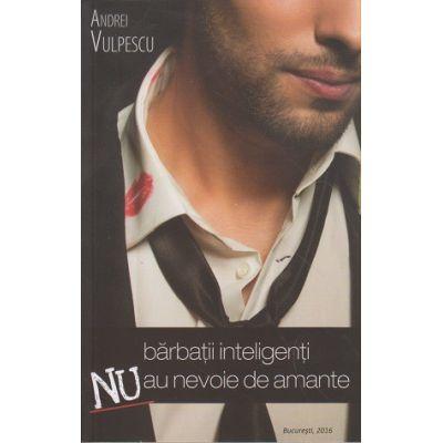 Barbatii inteligenti nu au nevoie de amante ( Autor: Andrei Vulpescu ISBN 978-973-0-21651-6 )