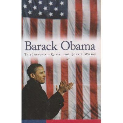 Barack Obama / This improbable quest ( Editura: Outlet - carte limba engleza, Autor: John K. Wilson ISBN 9781594514760 )