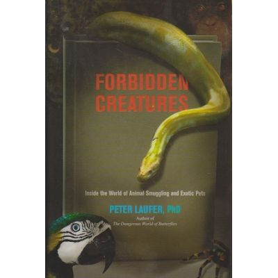 Forbidden Creatures: Inside the World of Animal Smuggling and Exotic Pets (Editura: The Lyons Press/Books Outlet, Autor: Peter Laufer ISBN9781599219264 )