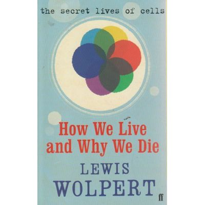How we live and why we die ( Editura: Outlet - carte limba engleza, Autor: Lewis Wolpert ISBN 978-0-571-23911-5 )