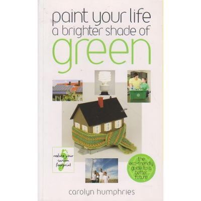 Paint your life a brighter shade of green ( Editura: Outlet - carte limba engleza, Autor: Carolyn Humphries ISBN 978-0-572-03450-4 )