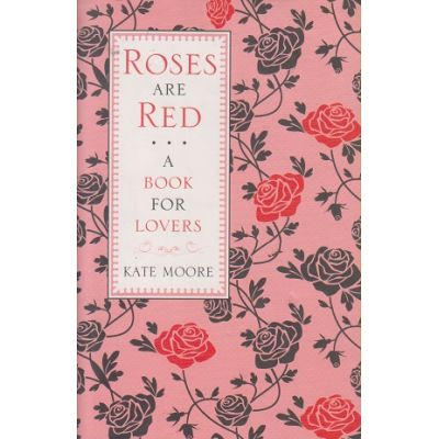 Roses are Red: A Book for Lovers (Editura: Michael O'Mara Books Limited/Books Outlet, Autor: Kate Moore ISBN 9781843176237 )