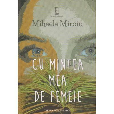Cu mintea mea de femeie ( Editura: Cartea Romaneasca, Autor: Mihaela Miroiu ISBN 978-973-23-3160-6 )