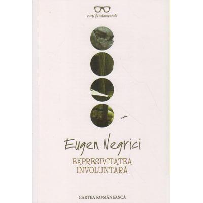 Expresivitatea involuntara ( Editura: Cartea Romaneasca, Autor: Eugen Negrici ISBN 9789732331675 )