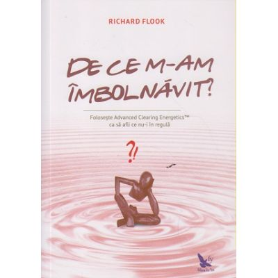 De ce m-am imbolnavit? Editura: For You, Autor: Richard Flook ISBN 9786066390897 )