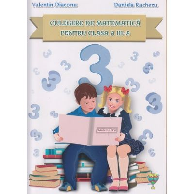 Culegere de matematica pentru clasa a III-a ( Editura: Allegria, Autor: Valentin Diaconu, Daniela Racheru ISBN 978-606-94006-4-7 )