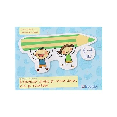 Domeniile limba si comunicare, om si societate 3 - 4 ani ( Editura: Booklet, Autor: Irina Curelea, Alexandra Albota ISBN 978-606-590-290-9 )