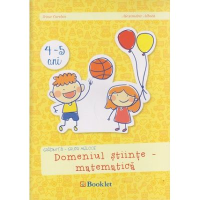 Domeniul stiinte - matematica 4-5 ani grupa mijlocie ( Editura: Booklet, Autor: Irina Curelea, Alexandra Albota ISBN 978-606-590-368-5 )