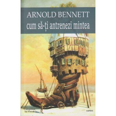 Cum sa-ti antrenezi mintea ( Editura: Cartex, Autor: Arnold Bennet ISBN 9786068023878)