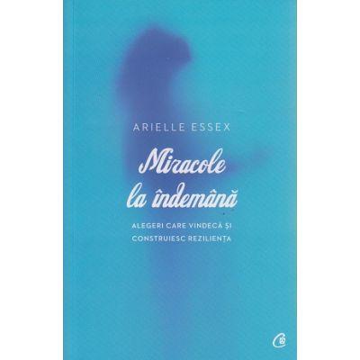 Miracole la indemana / Alegeri care vindeca si construiesc rezilienta ( Editura: Curtea Veche, Autor: Arielle Essex ISBN 978-606-588-725-1 )
