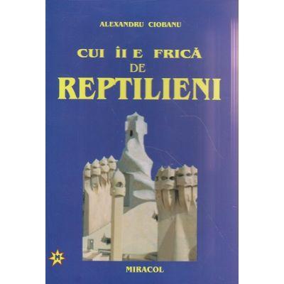 Cui ii e frica de Reptilieni ( Editura: Miracol, Autor: Alexandru Ciobanu ISBN 9789736990090 )