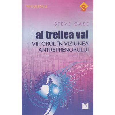 Al treilea val / Viitorul in viziunea antreprenorului ( Editura: Niculescu, Autor ; Steve Case ISBN 9786063800757 )
