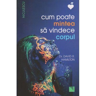 Cum poate mintea sa vindece corpul ( Editura ; Niculescu, Autor: David R. Hamilton ISBN 9786063800733 )