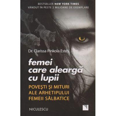 Femei care alearga cu lupii / Povesti si mituri ale arhetipului femeii salbatice ( Editura: Niculescu, Autor: Dr. Clarissa Pinkola Estes ISBN 978-606-38-0076-4 )