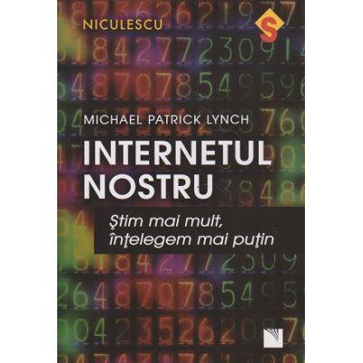 Internetul nostru ( Editura: Niculescu, Autor: Michael Patrick Lynch ISBN 9786063800665 )