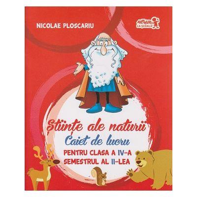Stiinte ale naturii Caiet de lucru pentru clasa a IV-a Semestrul al II-lea ( Editura: Art Grup Editorial, Autor: Nicolae Ploscariu ISBN 9786067104530 )