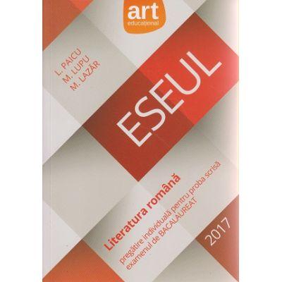 Eseul Literatura Romana pregatire individuala pentru proba scrisa examenul de Bacalaureat 2017( Editura: Art Grup Editorial, Autor: L. Paicu, M. Lupu, M. Lazar ISBN 978-973-124-939-1 )