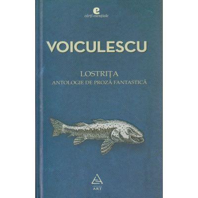 Lostrita / Antologie de proza fantastica ( Editura: Art Grup Editorial, Autor: Vasile Voiculescu ISBN 978-973-124-518-8 )