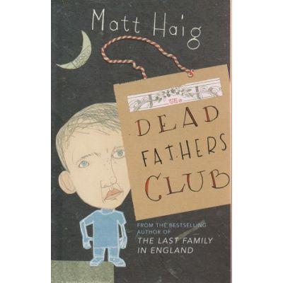Dead Fathers Club ( Editura: Outlet - carte engleza, Autor: Matt Haig ISBN 0-224-07613-2 )