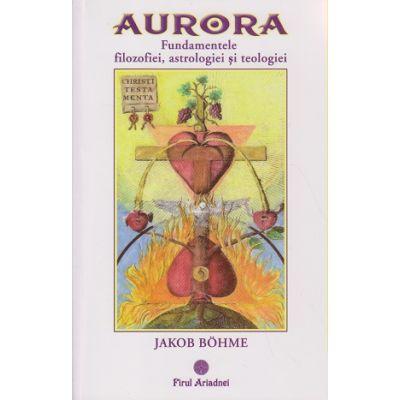 Aurora / Fundamentele filozofiei, astrologiei si teologiei ( Editura: Firul Ariadnei, Autor: Jakob Bohme ISBN 978-606-8594-06-4 )