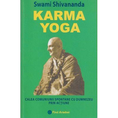 Karma Yoga / Calea comuniunii spontane cu Dumnezeu prin actiune ( Editura: Firul Ariadnei, Autor: Swami Shivananda ISBN 973-86829-8-1 )