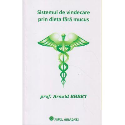 Sistemul de vindecare prin dieta fara mucus ( Editura: Firul Ariadnei, Autor: Arnold Ehret ISBN 9786068594002 )