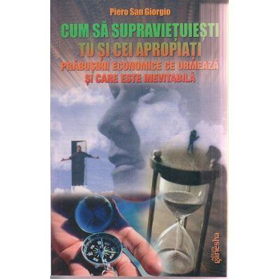 Cum sa supravietuiesti tu si cei apropiati prabusirii economice ce urmeaza si care este inevitabila ( Editura: Ganesha, Autor: Piero San Giorgio ISBN 9786068742113 )