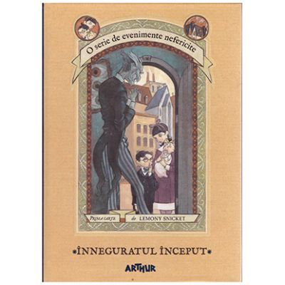 O serie de evenimente nefericite. Inneguratul inceput - vol. 1 ( Editura: Arthur, Autor: Lemony Snicket ISBN 978-606-788-100-4 )