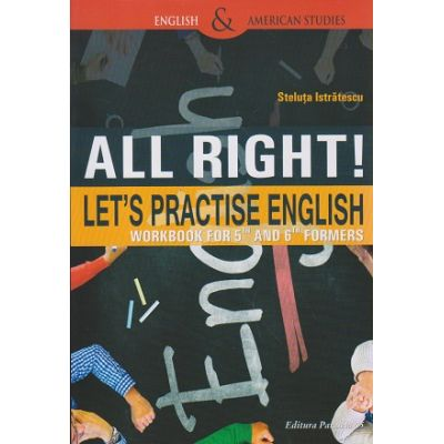 All right! Let's practise english / workbook for 5th and 6th formers ( Editura: Paralela 45, Autor: Steluta Istratescu ISBN 9789734723935 )