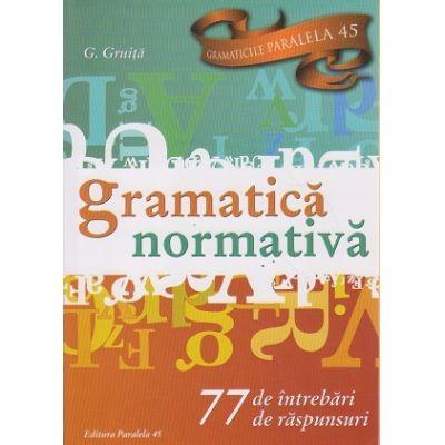 Gramatica normativa / 77 de intrebari si raspunsuri ( Editura: Paralela 45, Autor: G. Gruita ISBN 9789734724932 )