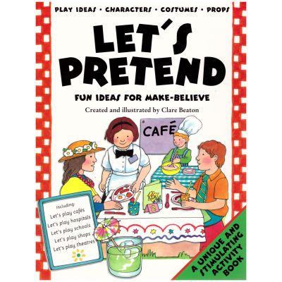 Let's Pretend. Fun Ideas For Make-Belive ( Editura: Outlet - carte limba engleza, Autor: Clare Beaton ISBN 1-874735-47-6 )
