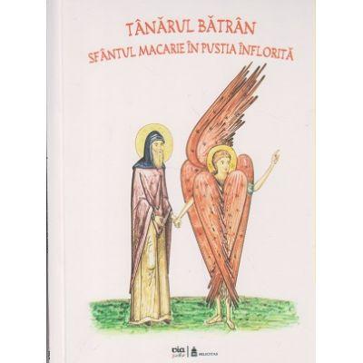 Tanarul batran, Sfantul Macarie in pustia inflorita ( Editura: Via, Autor: Petru Vornic, Claudiu Mihaila ISBN 978-606-93199-9-4 )