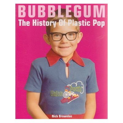 Bubblegum, the history of plastic pop ( Editura: Outlet - carte limba engleza, Autor: Nick Brownlee ISBN 1-86074-512-1 )