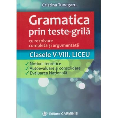 Gramatica prin teste-grila cu rezolvare completa si argumentata clasele 5-8. Liceu ( Editura: Carminis, Autor: Cristina Tunegaru ISBN 9789731232246 )