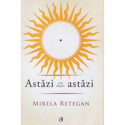 Astazi este despre astazi ( Editura: Curtea Veche, Autor: Mirela Retegan ISBN 978-606-588-949-1 )