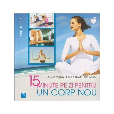 15 minute pe zi pentru un corp nou ( Editura: Niculescu, Autor: Anne Dufour, Raphael Gruman ISBN 9786063800771 )