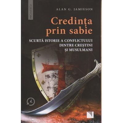 Credinta prin sabie, scurta istorie a conflictului dintre crestini si musulmani ( Editura: Niculescu, Autor: Alan G. Jamieson ISBN 9786063801044 )
