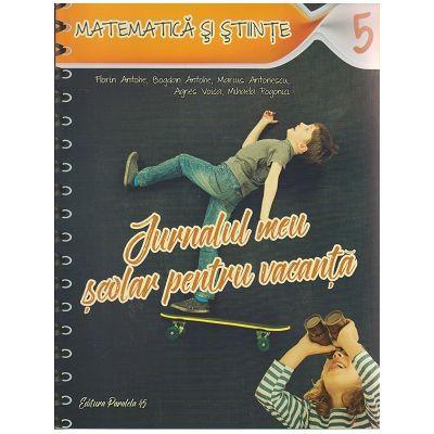 Jurnalul meu scolar pentru vacanta Matematica si stiinte clasa a 5-a ( Editura: Paralela 45, Autor(i): Florin Antohe, Bogdan Antohe, Marius Antonescu, Agnes Voica ISBN 978-973-47-2490-1 )