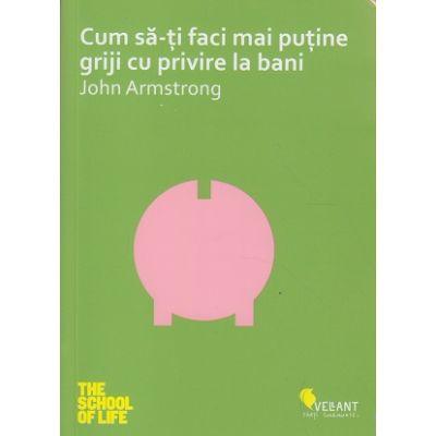 Cum sa-ti faci mai putine griji cu privire la bani ( Editura: Vellant, Autor: John Armstrong ISBN 978-6068642-86-4 )