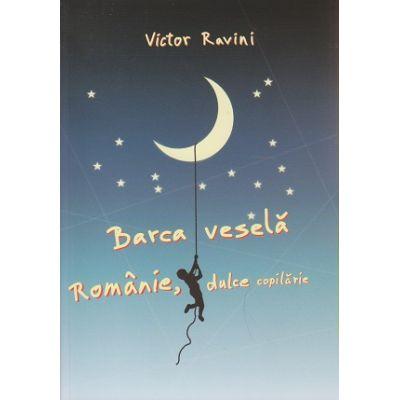 Barca vesela, Romanie, dulce copilarie ( Editura: Alcor, Autor: Victor Ravini ISBN 978-606-8718-02-6 )