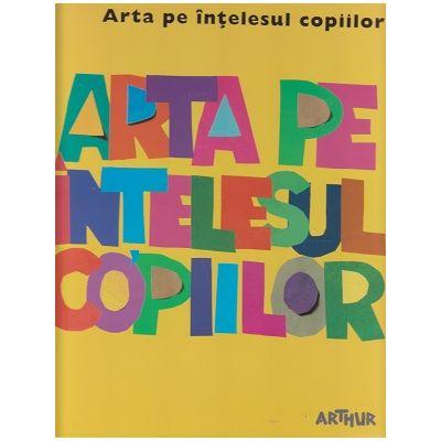 Arta pe intelesul copiilor / Cartea galbena ( Editura: Arthur ISBN 978-606-788-115-8 )