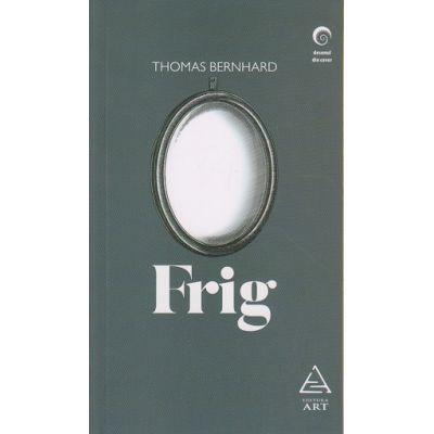 Frig ( Editura: Art Grup Editorial, Autor: Thomas Berhard ISBN 978-606-710-421-9 )