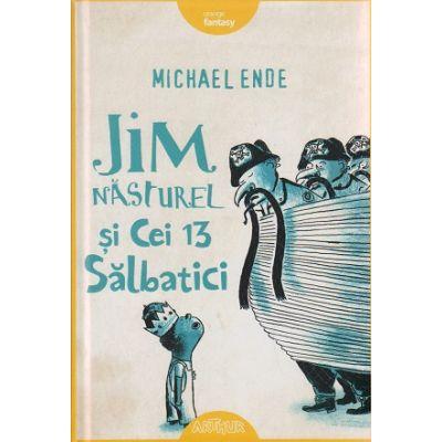 Jim Nasturel si cei 13 salbatici ( Editura: Arthur, Autor: Michael Ende ISBN 9786067880083 )
